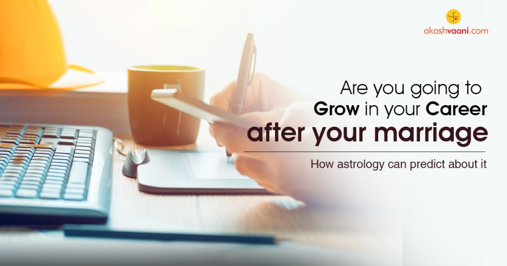 Are you going to grow in your career after your marriage. How astrology can predict about it.